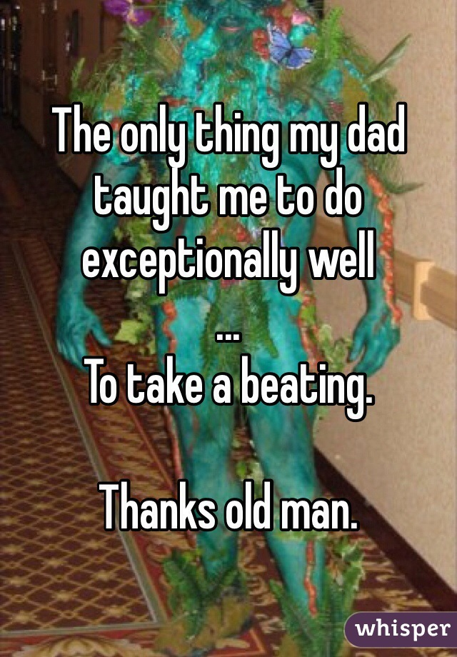 The only thing my dad taught me to do exceptionally well ... To take a beating.  Thanks old man.