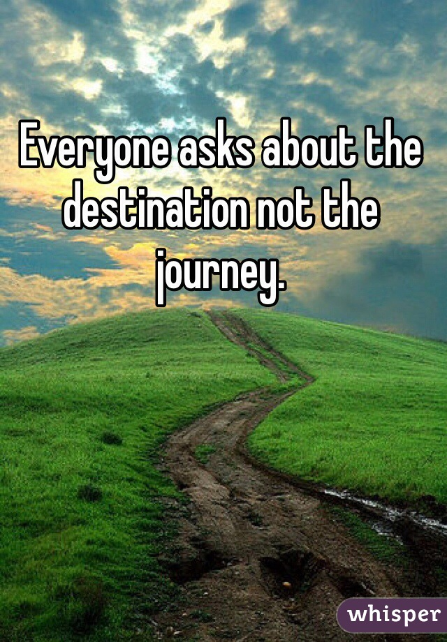 Everyone asks about the destination not the journey.