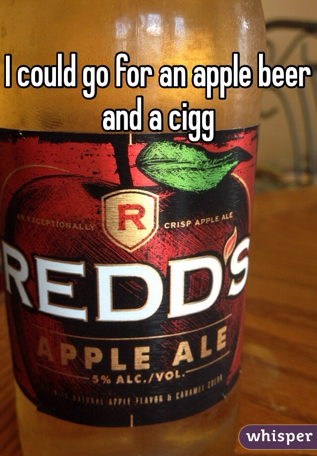 I could go for an apple beer and a cigg