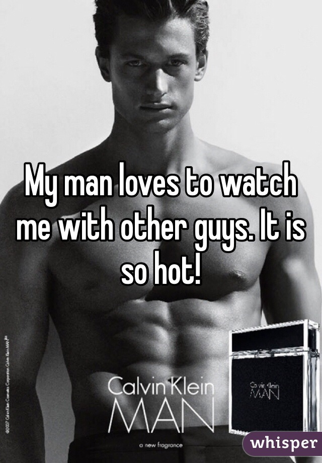 My man loves to watch me with other guys. It is so hot!