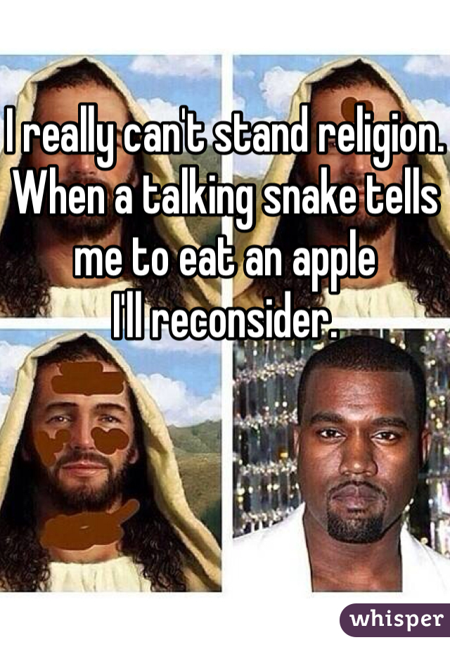 I really can't stand religion.  When a talking snake tells me to eat an apple  I'll reconsider.