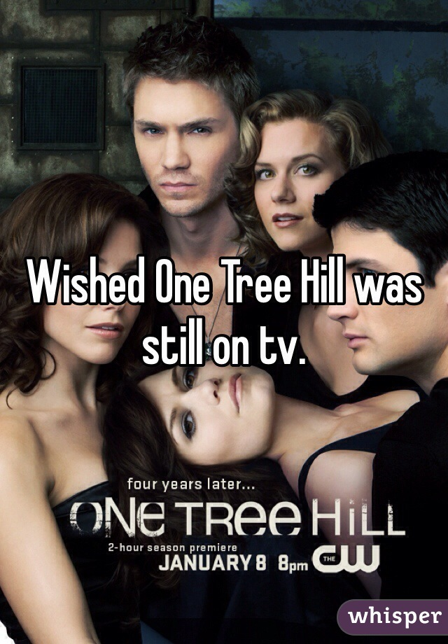 Wished One Tree Hill was still on tv.