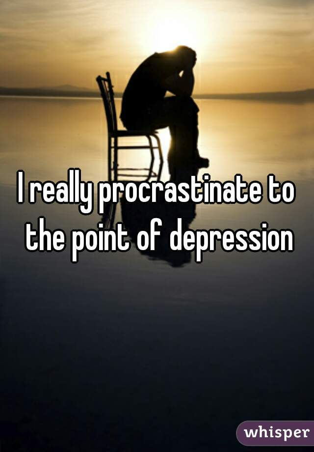 I really procrastinate to the point of depression
