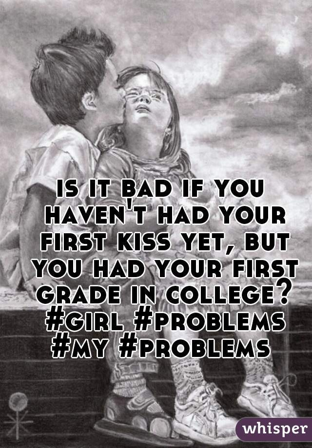 is it bad if you haven't had your first kiss yet, but you had your first grade in college? #girl #problems #my #problems