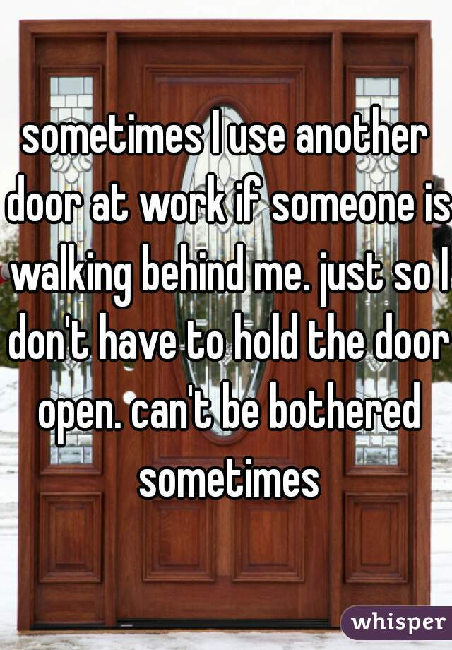 sometimes I use another door at work if someone is walking behind me. just so I don't have to hold the door open. can't be bothered sometimes