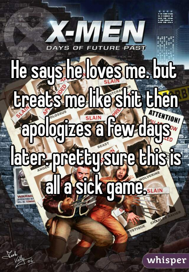 He says he loves me. but treats me like shit then apologizes a few days later. pretty sure this is all a sick game.