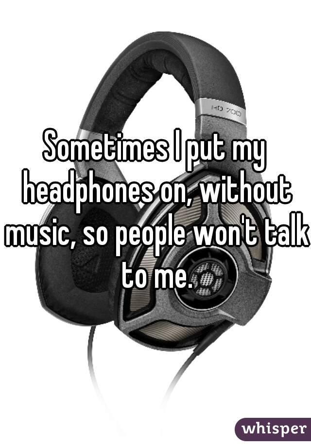 Sometimes I put my headphones on, without music, so people won't talk to me.