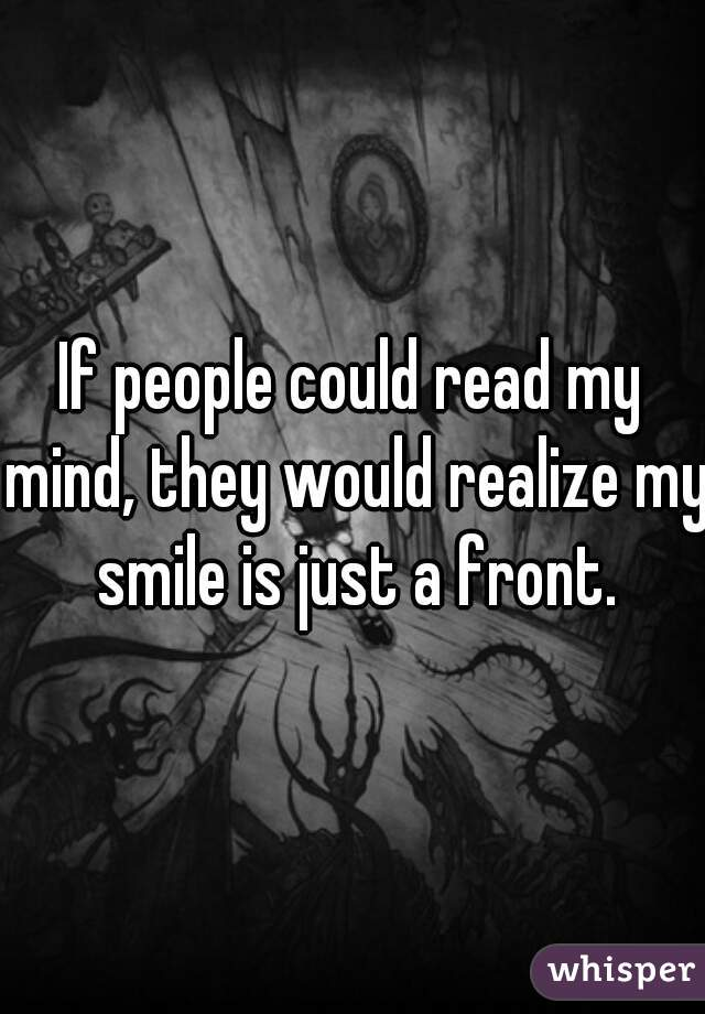 If people could read my mind, they would realize my smile is just a front.