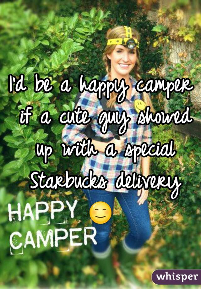 I'd be a happy camper if a cute guy showed up with a special Starbucks delivery 😊