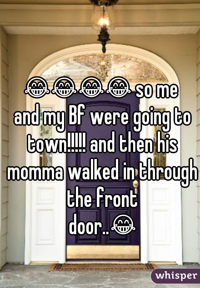 😂😂😂😂 so me and my Bf were going to town!!!!! and then his momma walked in through the front door..😂😂