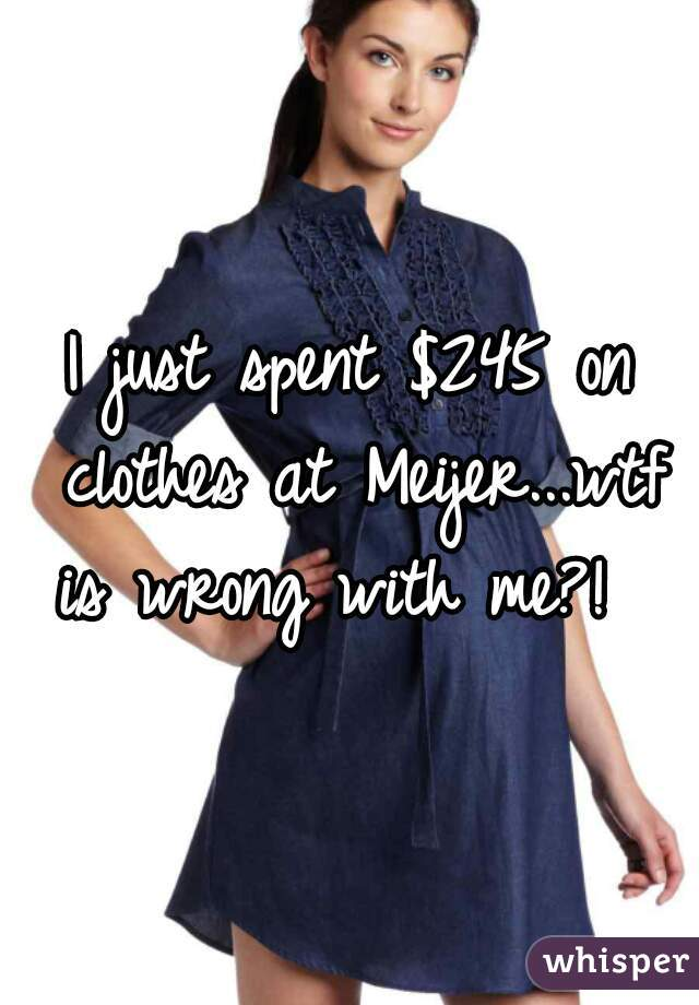 I just spent $245 on clothes at Meijer...wtf is wrong with me?!