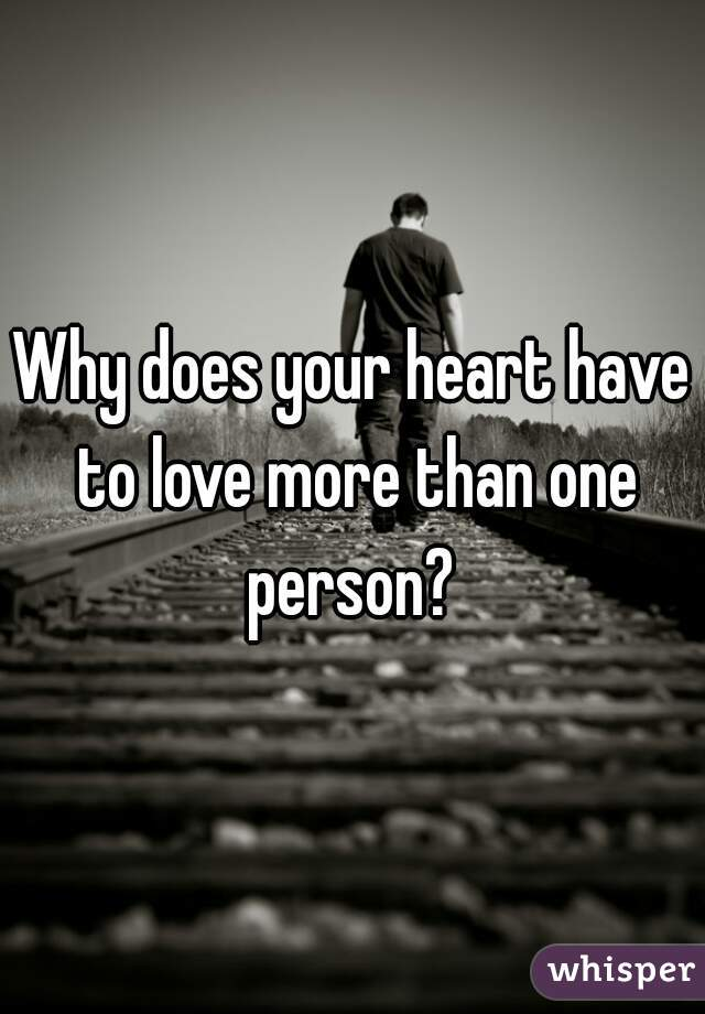Why does your heart have to love more than one person?