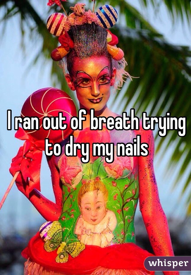 I ran out of breath trying to dry my nails