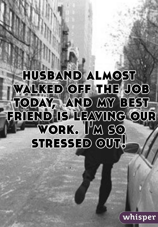 husband almost walked off the job today,  and my best friend is leaving our work. I'm so stressed out!