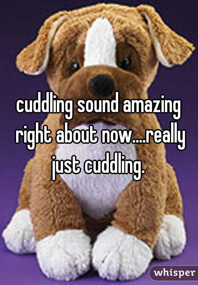 cuddling sound amazing right about now....really just cuddling.