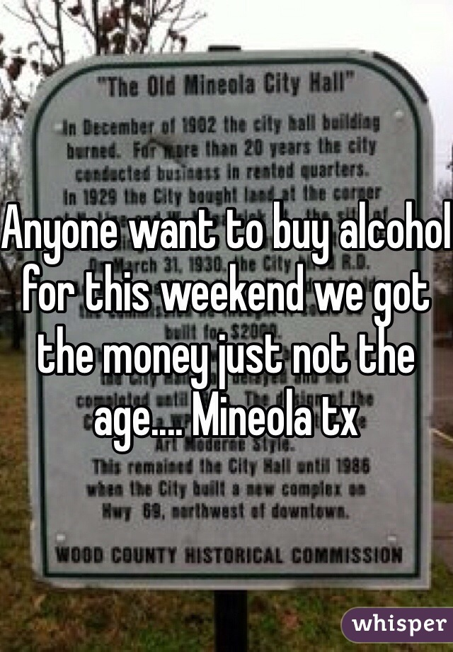 Anyone want to buy alcohol for this weekend we got the money just not the age.... Mineola tx