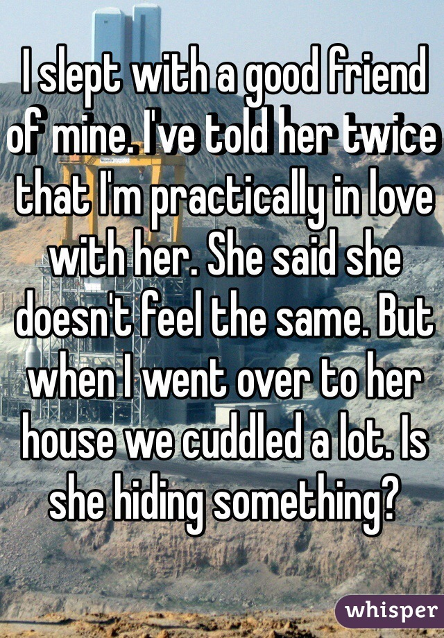 I slept with a good friend of mine. I've told her twice that I'm practically in love with her. She said she doesn't feel the same. But when I went over to her house we cuddled a lot. Is she hiding something?