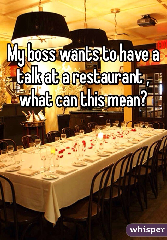My boss wants to have a talk at a restaurant , what can this mean?