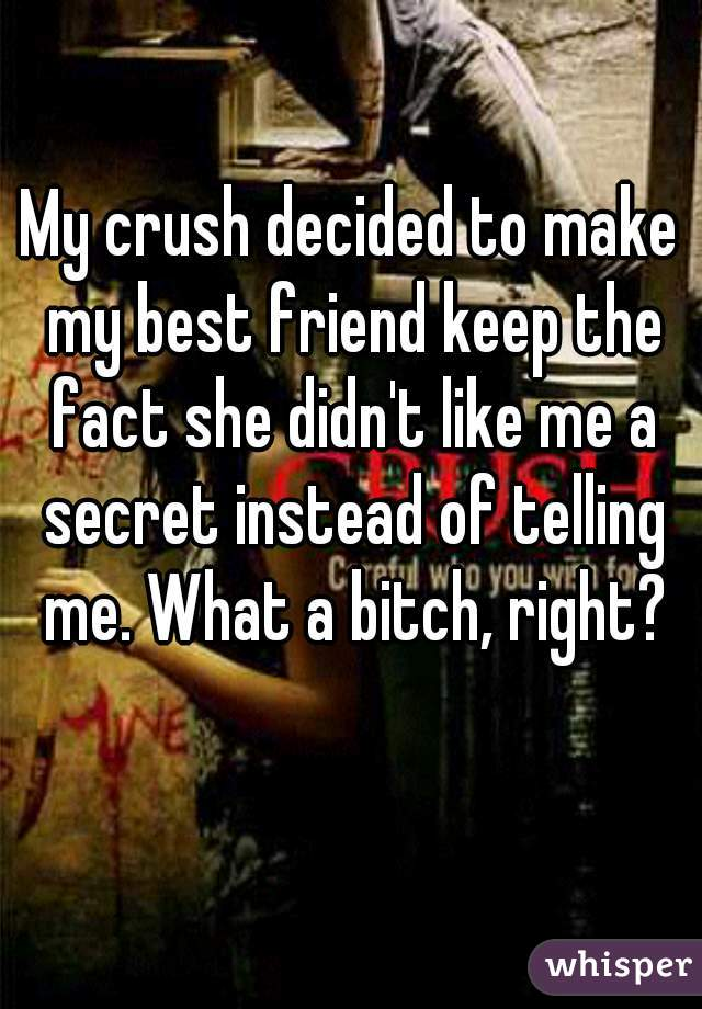 My crush decided to make my best friend keep the fact she didn't like me a secret instead of telling me. What a bitch, right?