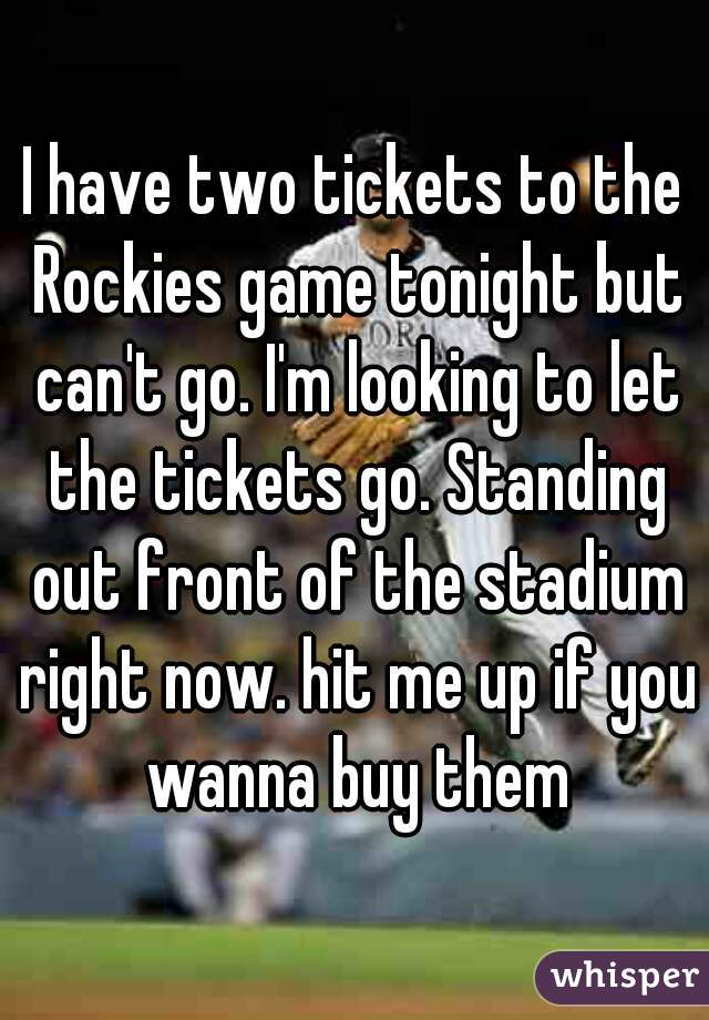 I have two tickets to the Rockies game tonight but can't go. I'm looking to let the tickets go. Standing out front of the stadium right now. hit me up if you wanna buy them