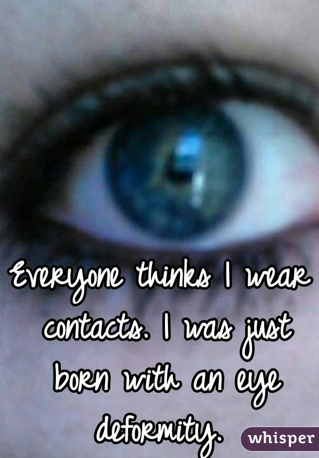 Everyone thinks I wear contacts. I was just born with an eye deformity.