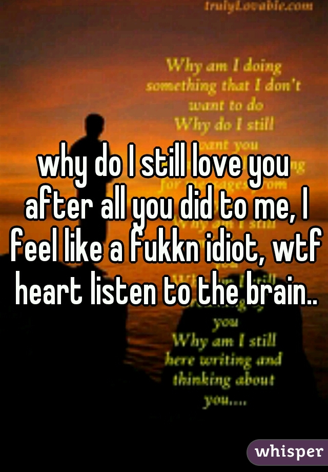 why do I still love you after all you did to me, I feel like a fukkn idiot, wtf heart listen to the brain..