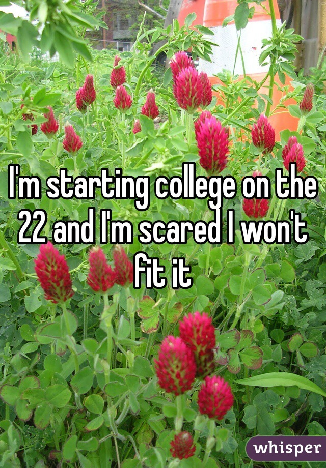 I'm starting college on the 22 and I'm scared I won't fit it