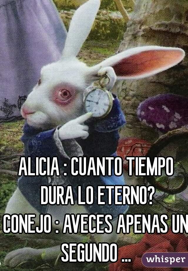 ALICIA : CUANTO TIEMPO DURA LO ETERNO? CONEJO : AVECES APENAS UN SEGUNDO ...