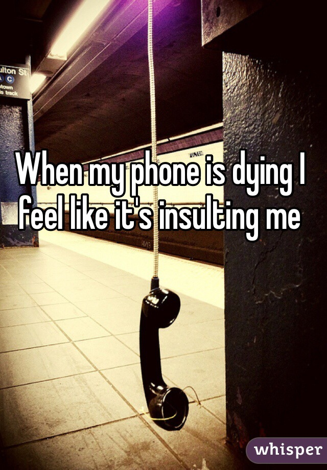 When my phone is dying I feel like it's insulting me