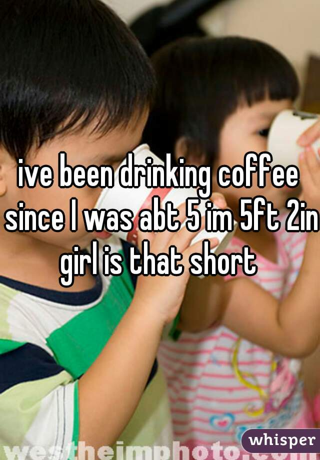 ive been drinking coffee since I was abt 5 im 5ft 2in girl is that short