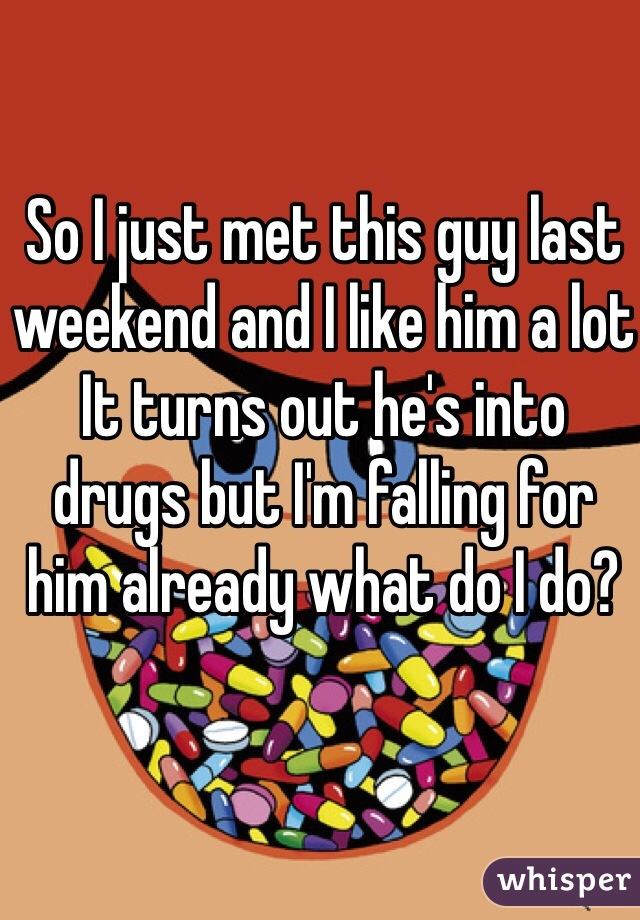 So I just met this guy last weekend and I like him a lot It turns out he's into drugs but I'm falling for him already what do I do?