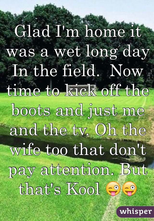 Glad I'm home it was a wet long day In the field.  Now time to kick off the boots and just me and the tv. Oh the wife too that don't pay attention. But that's Kool 😜😜