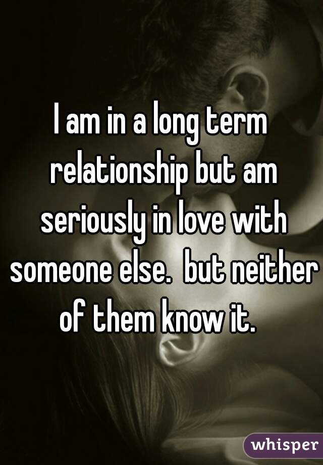 I am in a long term relationship but am seriously in love with someone else.  but neither of them know it.