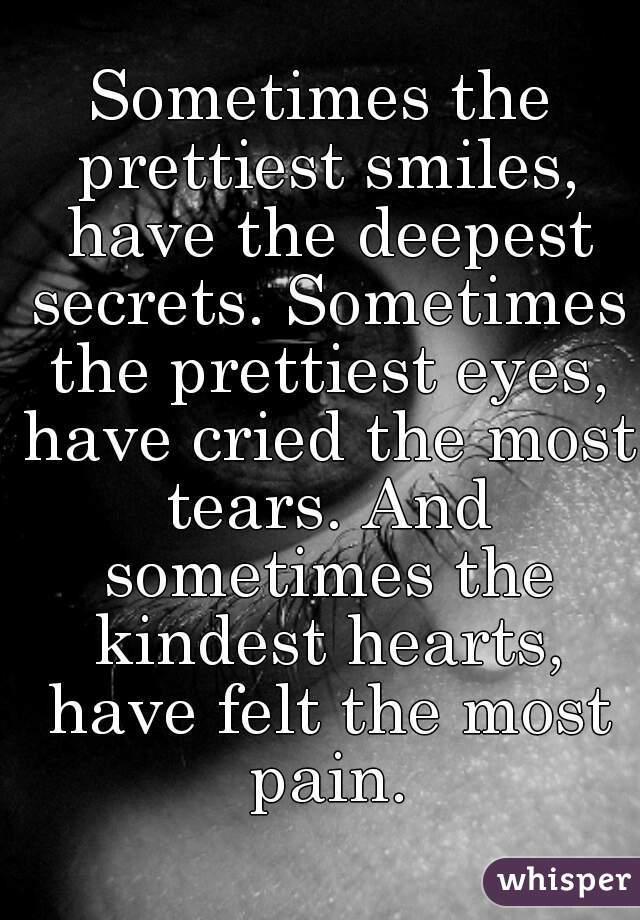 Sometimes the prettiest smiles, have the deepest secrets. Sometimes the prettiest eyes, have cried the most tears. And sometimes the kindest hearts, have felt the most pain.