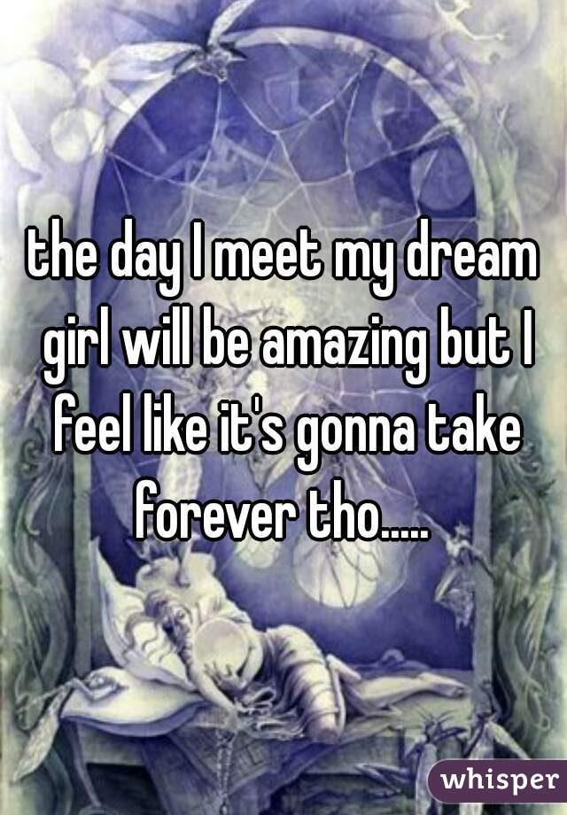 the day I meet my dream girl will be amazing but I feel like it's gonna take forever tho.....