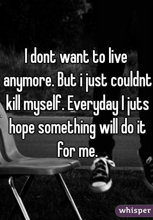 I dont want to live anymore. But i just couldnt kill myself. Everyday I juts hope something will do it for me.