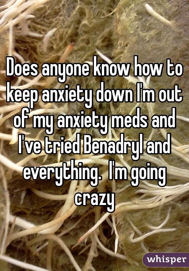 Does anyone know how to keep anxiety down I'm out of my anxiety meds and I've tried Benadryl and everything.  I'm going crazy
