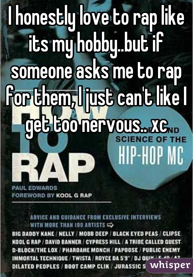 I honestly love to rap like its my hobby..but if someone asks me to rap for them, I just can't like I get too nervous.. xc