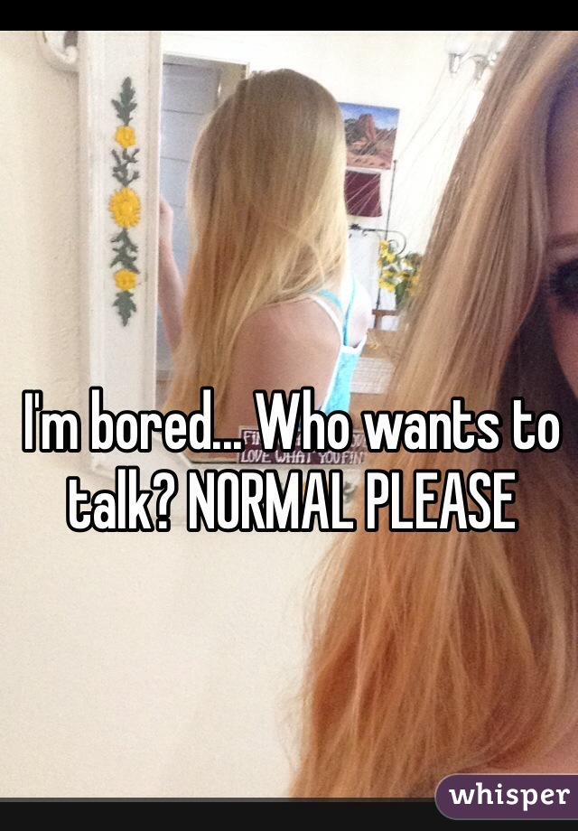 I'm bored... Who wants to talk? NORMAL PLEASE