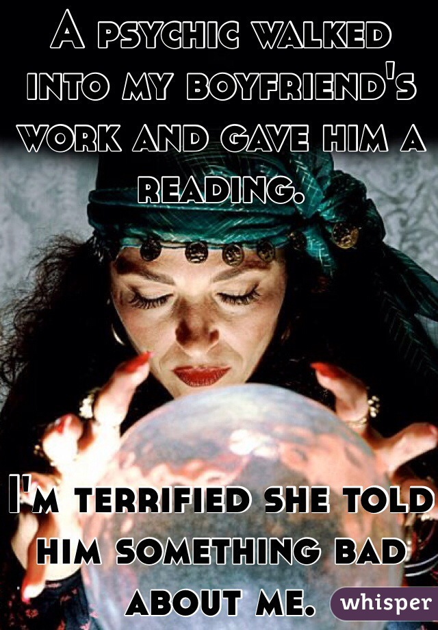 A psychic walked into my boyfriend's work and gave him a reading.       I'm terrified she told him something bad about me.