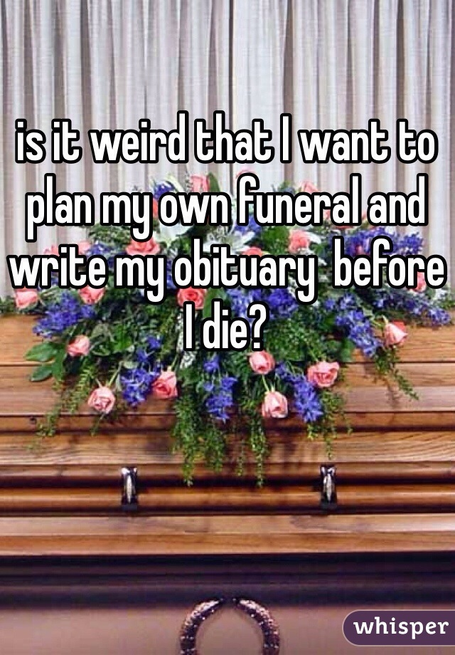 is it weird that I want to plan my own funeral and write my obituary  before I die?