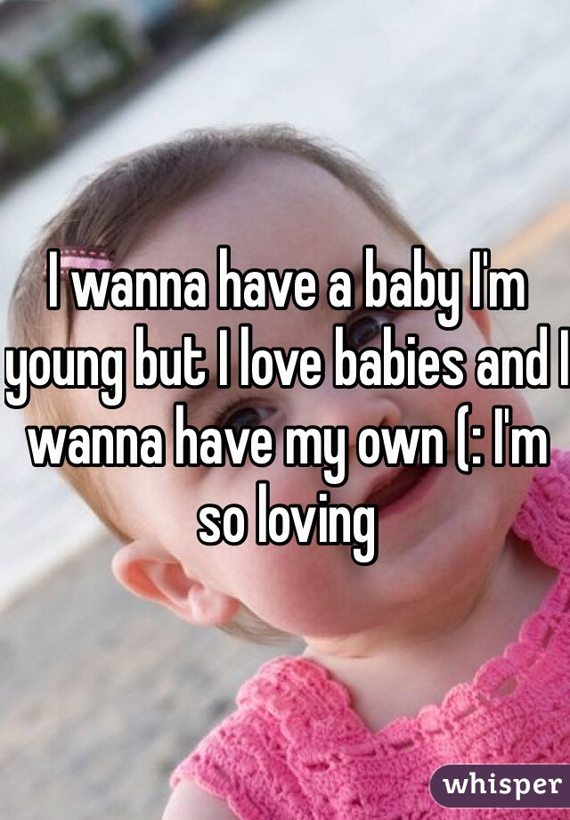I wanna have a baby I'm young but I love babies and I wanna have my own (: I'm so loving