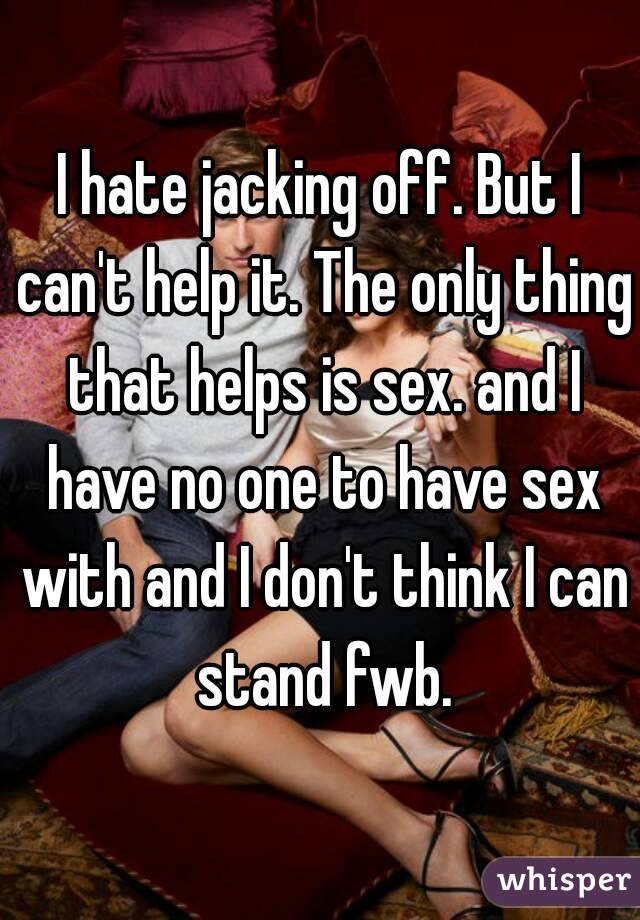I hate jacking off. But I can't help it. The only thing that helps is sex. and I have no one to have sex with and I don't think I can stand fwb.