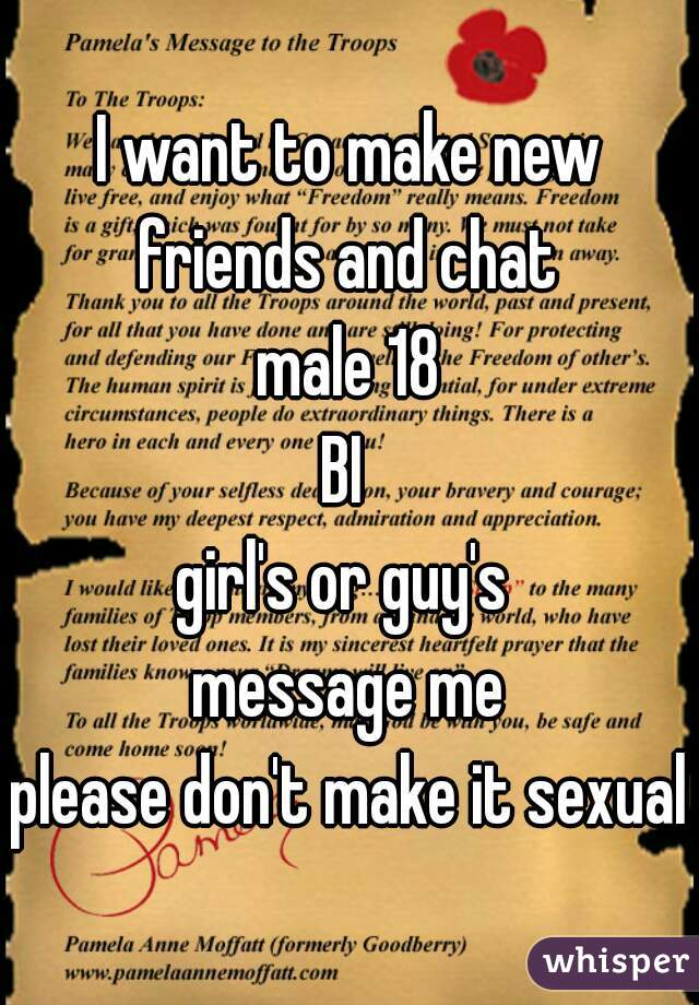 I want to make new friends and chat  male 18   BI   girl's or guy's   message me  please don't make it sexual