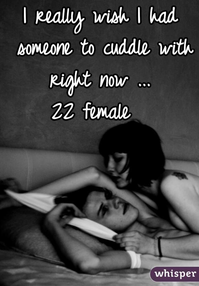 I really wish I had someone to cuddle with right now ...  22 female