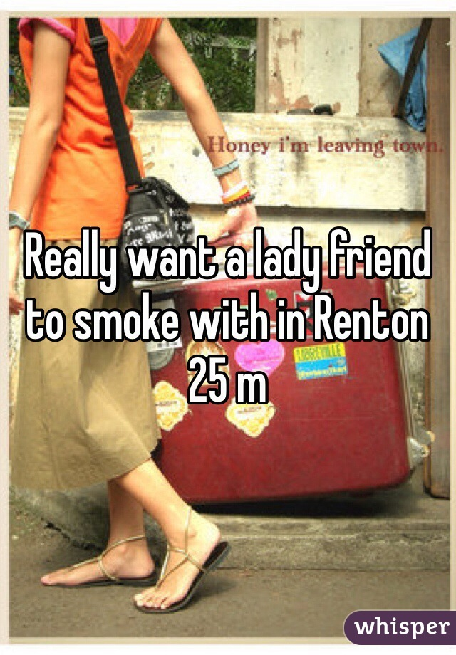 Really want a lady friend to smoke with in Renton  25 m