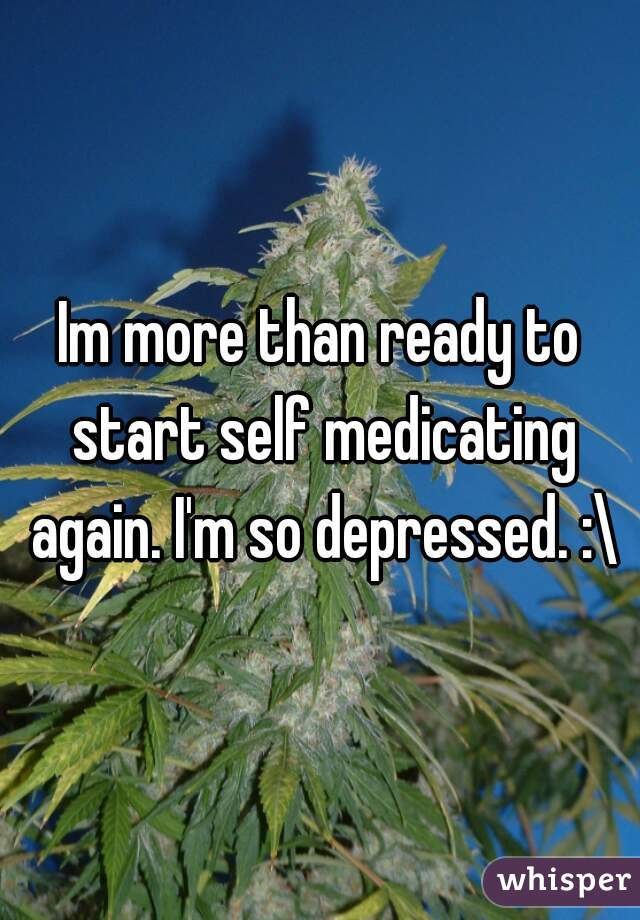 Im more than ready to start self medicating again. I'm so depressed. :\