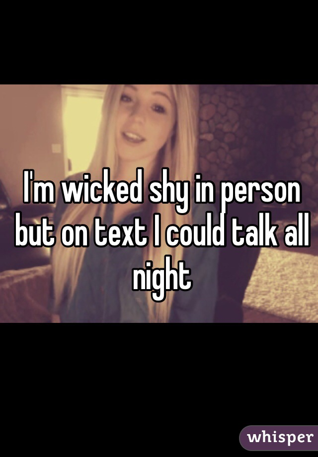 I'm wicked shy in person but on text I could talk all night