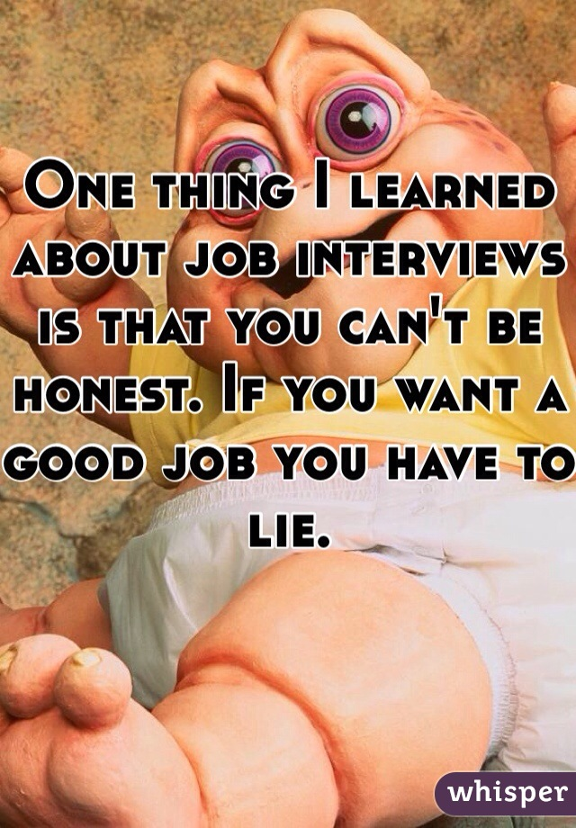 One thing I learned about job interviews is that you can't be honest. If you want a good job you have to lie.