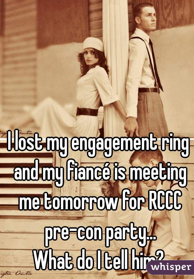 I lost my engagement ring and my fiancé is meeting me tomorrow for RCCC pre-con party...  What do I tell him?